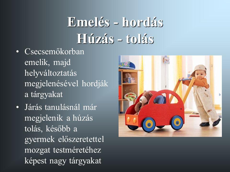 Emelés - hordás Húzás - tolás •Csecsemőkorban emelik, majd helyváltoztatás megjelenésével hordják a tárgyakat •Járás tanulásnál már megjelenik a húzás tolás, később a gyermek előszeretettel mozgat testméretéhez képest nagy tárgyakat