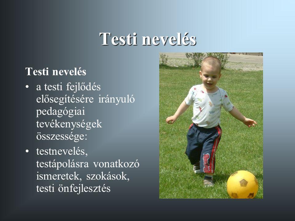 Testi nevelés •a testi fejlődés elősegítésére irányuló pedagógiai tevékenységek összessége: •testnevelés, testápolásra vonatkozó ismeretek, szokások, testi önfejlesztés