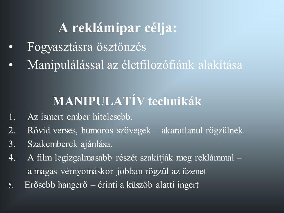 A reklámipar célja: •Fogyasztásra ösztönzés •Manipulálással az életfilozófiánk alakítása MANIPULATÍV technikák 1.Az ismert ember hitelesebb.