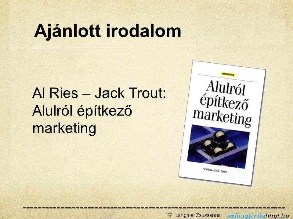 Al Ries – Jack Trout: Alulról építkező marketing --------------------------------------------------------------------- ------ © Langmár Zsuzsanna Ajánlott irodalom