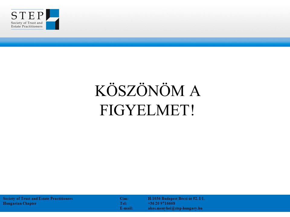 KÖSZÖNÖM A FIGYELMET! Society of Trust and Estate Practitioners Cím:H-1036 Budapest Bécsi út 52. I/1. Hungarian Chapter Tel:+36 20 9716668 E-mail: ako