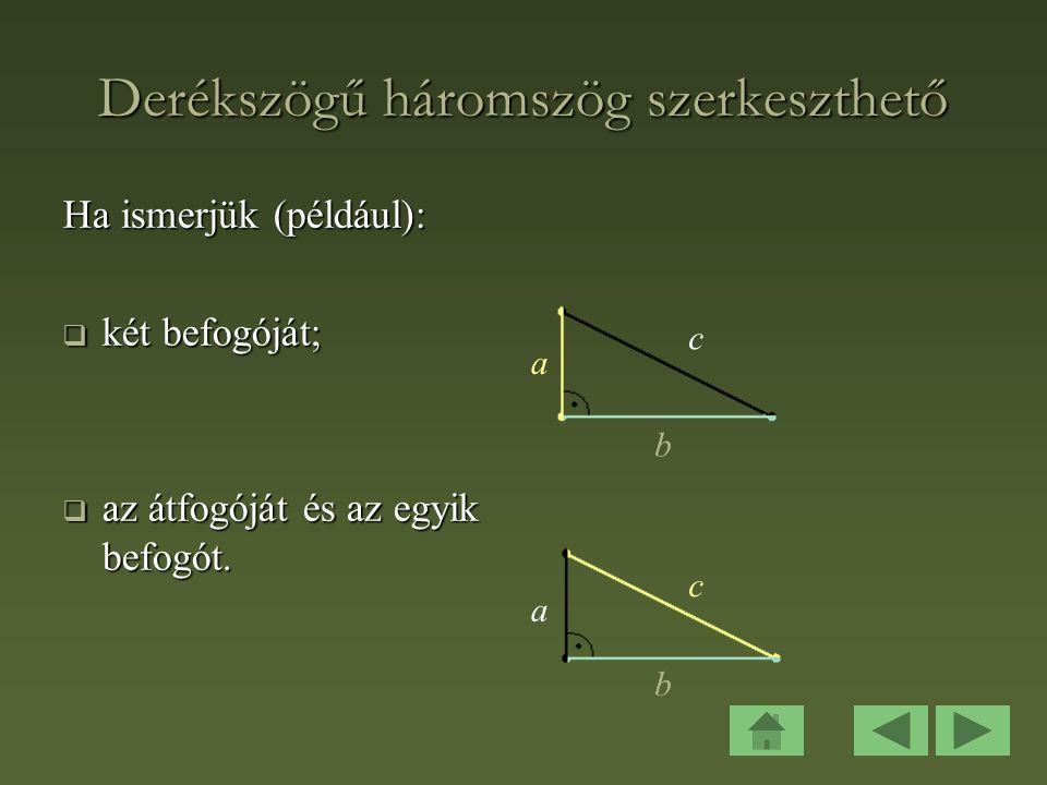 Derékszögű háromszög szerkeszthető Ha ismerjük (például):  két befogóját;  az átfogóját és az egyik befogót.