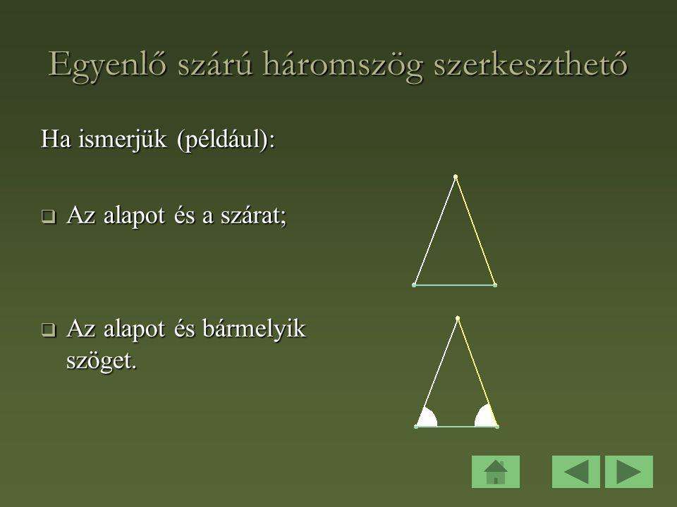 Egyenlő szárú háromszög szerkeszthető Ha ismerjük (például):  Az alapot és a szárat;  Az alapot és bármelyik szöget.