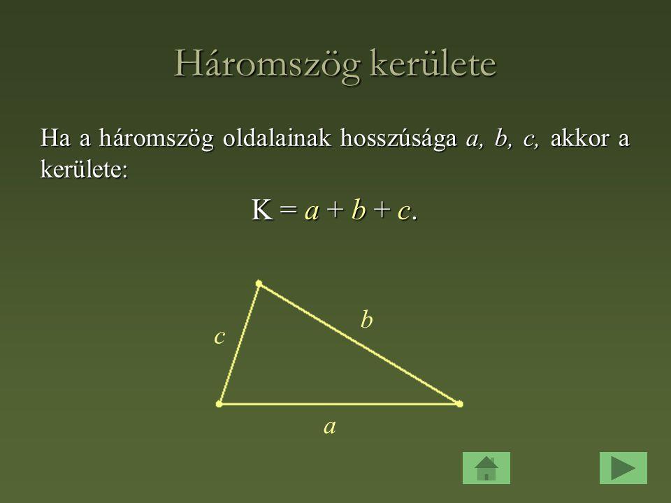 Háromszög kerülete Ha a háromszög oldalainak hosszúsága a, b, c, akkor a kerülete: K = a + b + c.