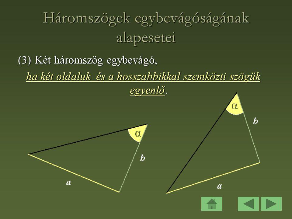 Háromszögek egybevágóságának alapesetei (3)Két háromszög egybevágó, ha két oldaluk és a hosszabbikkal szemközti szögük egyenlő.