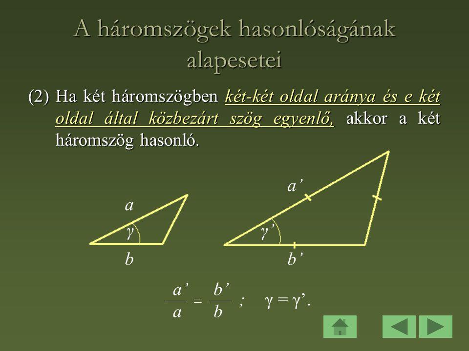 A háromszögek hasonlóságának alapesetei (2)Ha két háromszögben két-két oldal aránya és e két oldal által közbezárt szög egyenlő, akkor a két háromszög hasonló.
