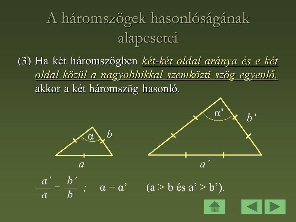 A háromszögek hasonlóságának alapesetei (3)Ha két háromszögben két-két oldal aránya és e két oldal közül a nagyobbikkal szemközti szög egyenlő, akkor a két háromszög hasonló.