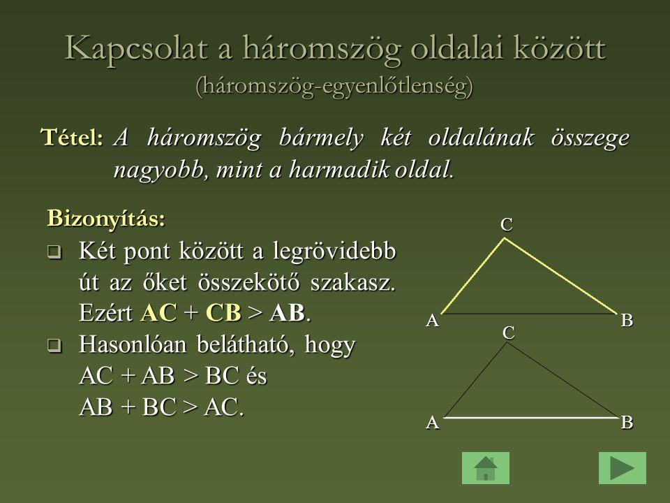 Kapcsolat a háromszög oldalai között (háromszög-egyenlőtlenség) Tétel: A háromszög bármely két oldalának összege nagyobb, mint a harmadik oldal.