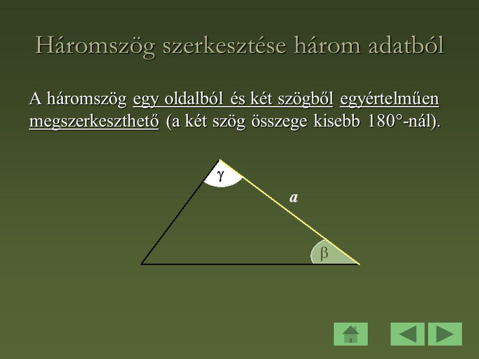 Háromszög szerkesztése három adatból A háromszög egy oldalból és két szögből egyértelműen megszerkeszthető (a két szög összege kisebb 180  -nál).