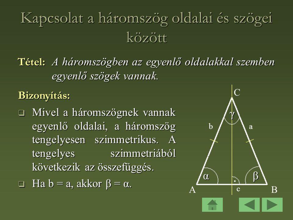 Kapcsolat a háromszög oldalai és szögei között Tétel: A háromszögben az egyenlő oldalakkal szemben egyenlő szögek vannak.