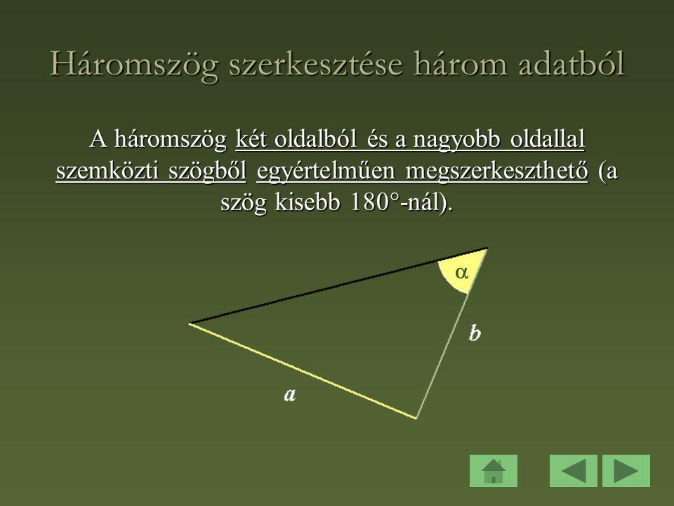 Háromszög szerkesztése három adatból A háromszög két oldalból és a nagyobb oldallal szemközti szögből egyértelműen megszerkeszthető (a szög kisebb 180  -nál).