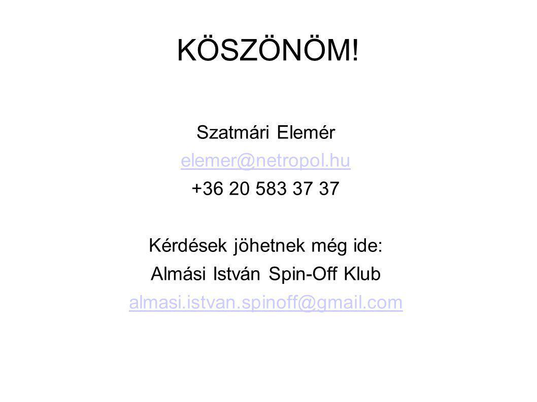 KÖSZÖNÖM! Szatmári Elemér elemer@netropol.hu +36 20 583 37 37 Kérdések jöhetnek még ide: Almási István Spin-Off Klub almasi.istvan.spinoff@gmail.com