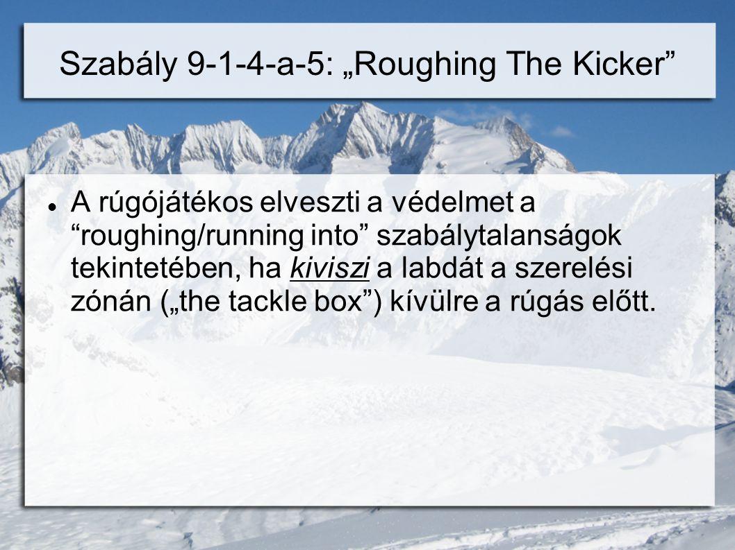 """Szabály 9-1-4-a-5: """"Roughing The Kicker  A rúgójátékos elveszti a védelmet a roughing/running into szabálytalanságok tekintetében, ha kiviszi a labdát a szerelési zónán (""""the tackle box ) kívülre a rúgás előtt."""