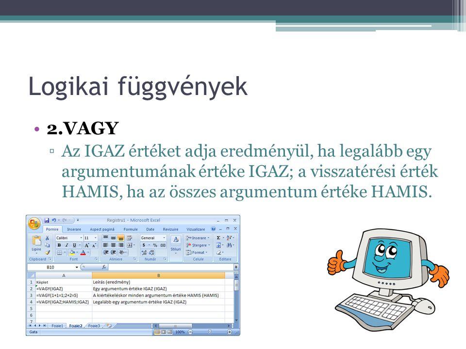 Logikai függvények •2.VAGY ▫Az IGAZ értéket adja eredményül, ha legalább egy argumentumának értéke IGAZ; a visszatérési érték HAMIS, ha az összes argumentum értéke HAMIS.