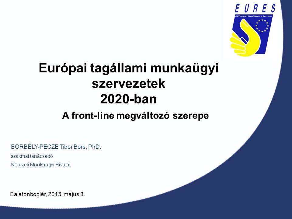 Európai tagállami munkaügyi szervezetek 2020-ban BORBÉLY-PECZE Tibor Bors, PhD. szakmai tanácsadó Nemzeti Munkaügyi Hivatal Balatonboglár, 2013. május