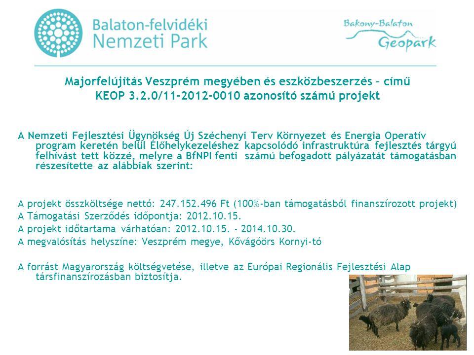 Majorfelújítás Veszprém megyében és eszközbeszerzés – című KEOP 3.2.0/11-2012-0010 azonosító számú projekt A Nemzeti Fejlesztési Ügynökség Új Széchenyi Terv Környezet és Energia Operatív program keretén belül Élőhelykezeléshez kapcsolódó infrastruktúra fejlesztés tárgyú felhívást tett közzé, melyre a BfNPI fenti számú befogadott pályázatát támogatásban részesítette az alábbiak szerint: A projekt összköltsége nettó: 247.152.496 Ft (100%-ban támogatásból finanszírozott projekt) A Támogatási Szerződés időpontja: 2012.10.15.