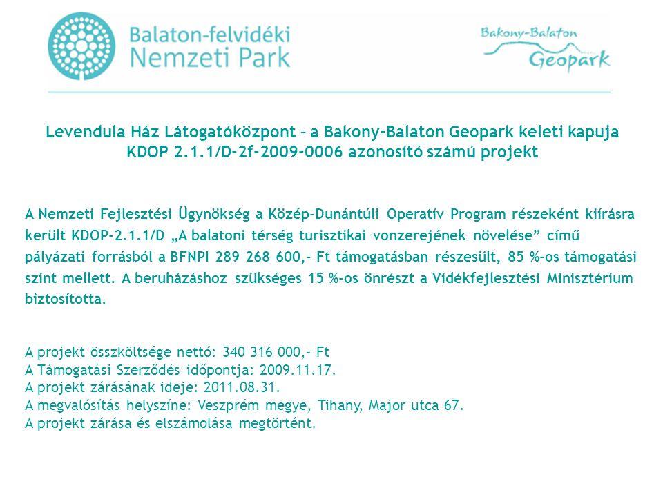 """Levendula Ház Látogatóközpont – a Bakony-Balaton Geopark keleti kapuja KDOP 2.1.1/D-2f-2009-0006 azonosító számú projekt A Nemzeti Fejlesztési Ügynökség a Közép-Dunántúli Operatív Program részeként kiírásra került KDOP-2.1.1/D """"A balatoni térség turisztikai vonzerejének növelése című pályázati forrásból a BFNPI 289 268 600,- Ft támogatásban részesült, 85 %-os támogatási szint mellett."""