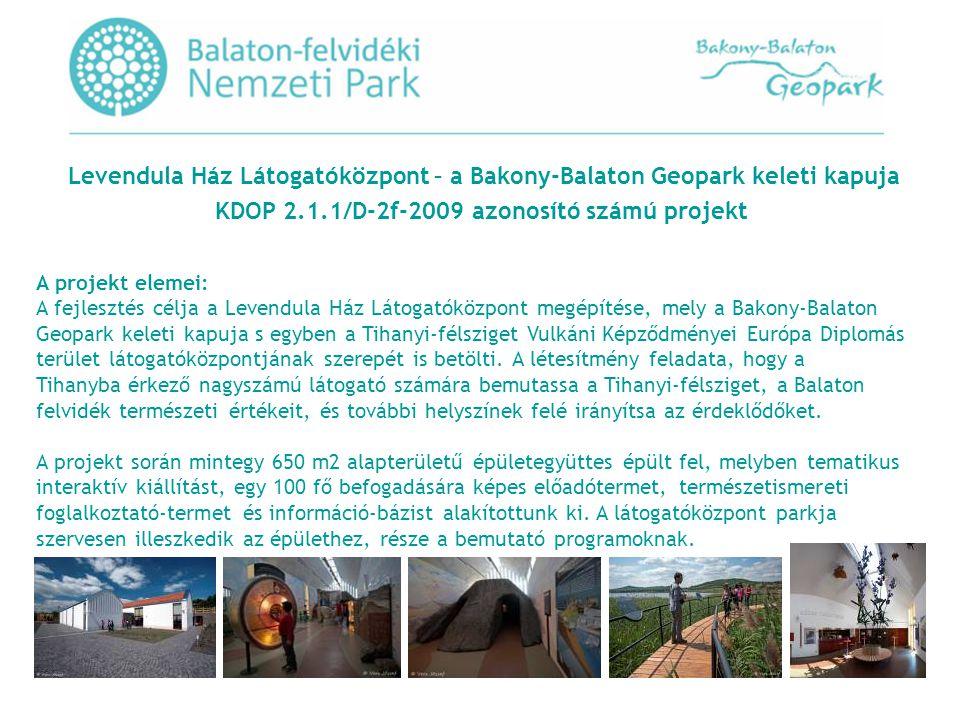 Levendula Ház Látogatóközpont – a Bakony-Balaton Geopark keleti kapuja KDOP 2.1.1/D-2f-2009 azonosító számú projekt A projekt elemei: A fejlesztés célja a Levendula Ház Látogatóközpont megépítése, mely a Bakony-Balaton Geopark keleti kapuja s egyben a Tihanyi-félsziget Vulkáni Képződményei Európa Diplomás terület látogatóközpontjának szerepét is betölti.