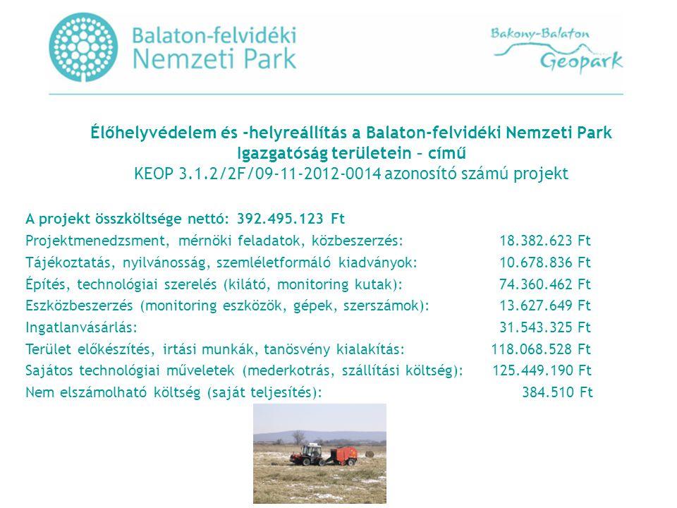 Élőhelyvédelem és -helyreállítás a Balaton-felvidéki Nemzeti Park Igazgatóság területein – című KEOP 3.1.2/2F/09-11-2012-0014 azonosító számú projekt A projekt összköltsége nettó: 392.495.123 Ft Projektmenedzsment, mérnöki feladatok, közbeszerzés:18.382.623 Ft Tájékoztatás, nyilvánosság, szemléletformáló kiadványok:10.678.836 Ft Építés, technológiai szerelés (kilátó, monitoring kutak):74.360.462 Ft Eszközbeszerzés (monitoring eszközök, gépek, szerszámok):13.627.649 Ft Ingatlanvásárlás:31.543.325 Ft Terület előkészítés, irtási munkák, tanösvény kialakítás: 118.068.528 Ft Sajátos technológiai műveletek (mederkotrás, szállítási költség): 125.449.190 Ft Nem elszámolható költség (saját teljesítés): 384.510 Ft