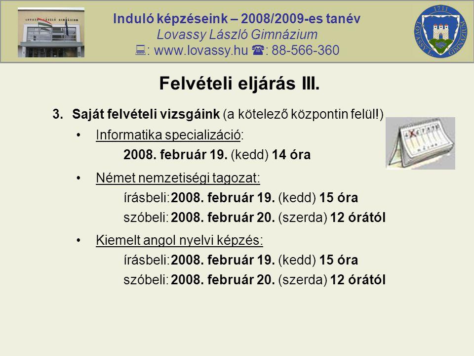 Induló képzéseink – 2008/2009-es tanév Lovassy László Gimnázium  : www.lovassy.hu  : 88-566-360 Felvételi eljárás III. 3.Saját felvételi vizsgáink (
