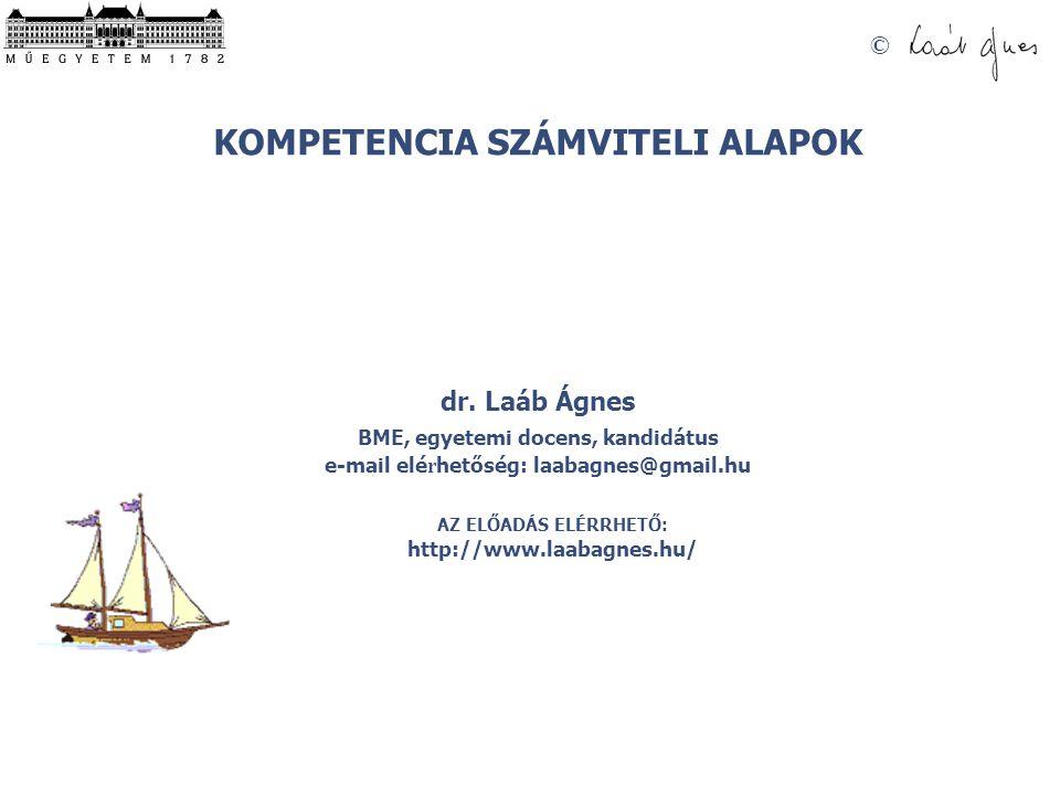 © KOMPETENCIA SZÁMVITELI ALAPOK dr. Laáb Ágnes BME, egyetemi docens, kandidátus e-mail elé r hetőség: laabagnes@gmail.hu AZ ELŐADÁS ELÉRRHETŐ: http://