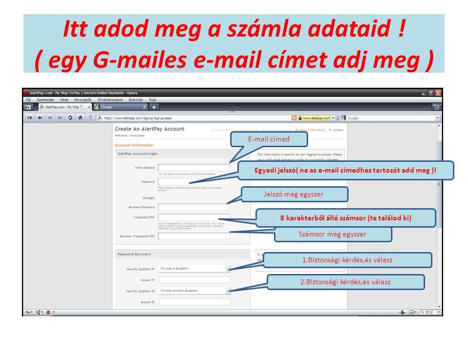 Itt adod meg a számla adataid ! ( egy G-mailes e-mail címet adj meg ) E-mail címed Egyedi jelszó( ne az e-mail címedhez tartozót add meg )! Jelszó még