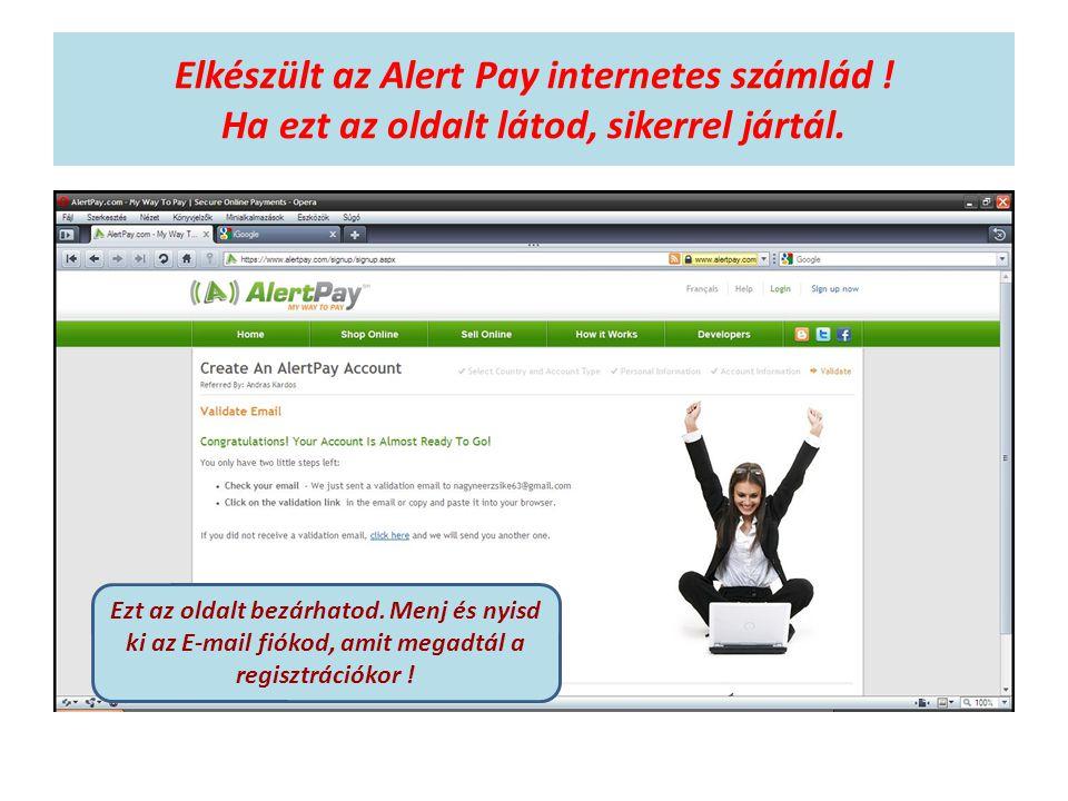 Elkészült az Alert Pay internetes számlád ! Ha ezt az oldalt látod, sikerrel jártál. Ezt az oldalt bezárhatod. Menj és nyisd ki az E-mail fiókod, amit