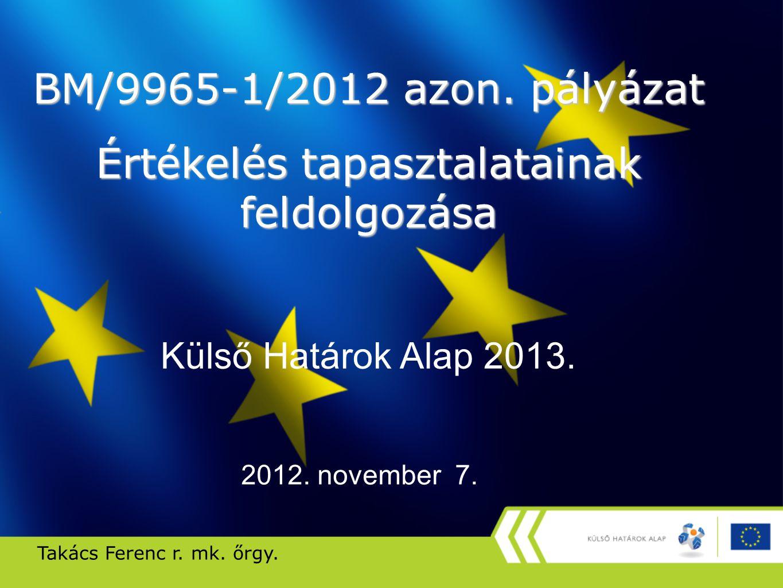 BM/9965-1/2012 azon. pályázat Értékelés tapasztalatainak feldolgozása Külső Határok Alap 2013. Takács Ferenc r. mk. őrgy. 2012. november 7.