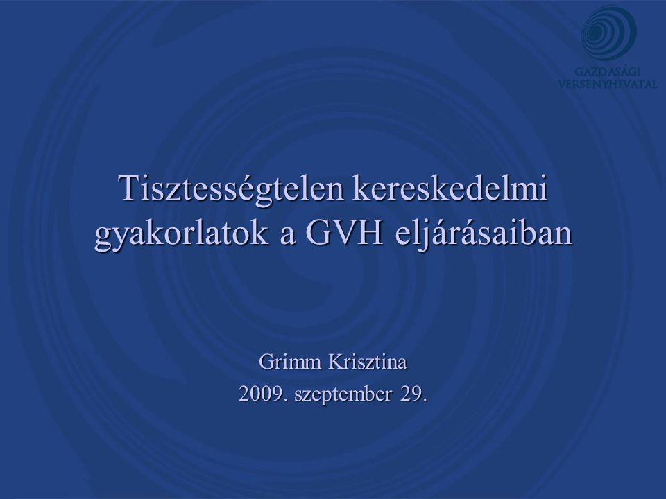 Tisztességtelen kereskedelmi gyakorlatok a GVH eljárásaiban Grimm Krisztina 2009. szeptember 29.