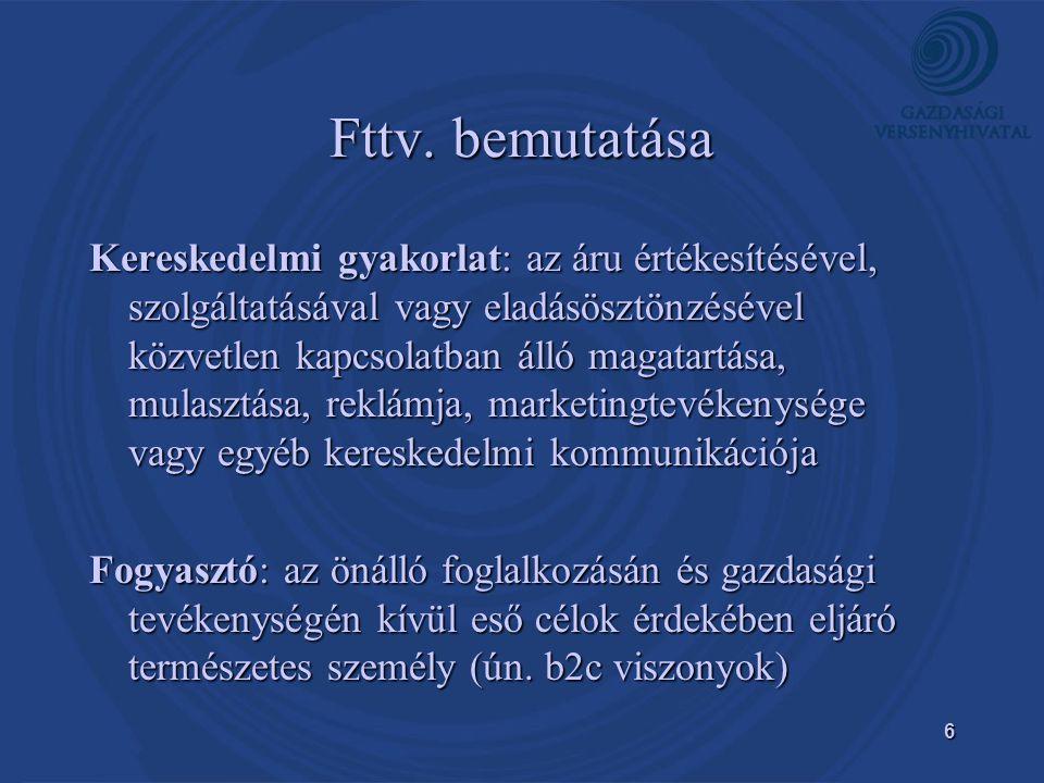 6 Fttv. bemutatása Kereskedelmi gyakorlat: az áru értékesítésével, szolgáltatásával vagy eladásösztönzésével közvetlen kapcsolatban álló magatartása,