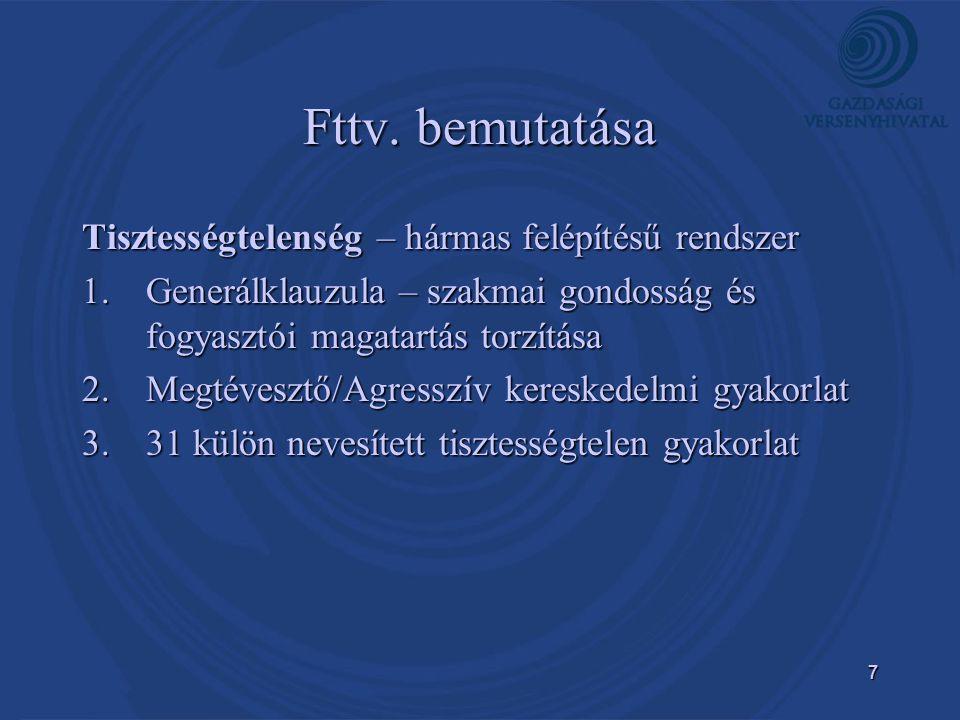 7 Fttv. bemutatása Tisztességtelenség – hármas felépítésű rendszer 1.Generálklauzula – szakmai gondosság és fogyasztói magatartás torzítása 2.Megtéves