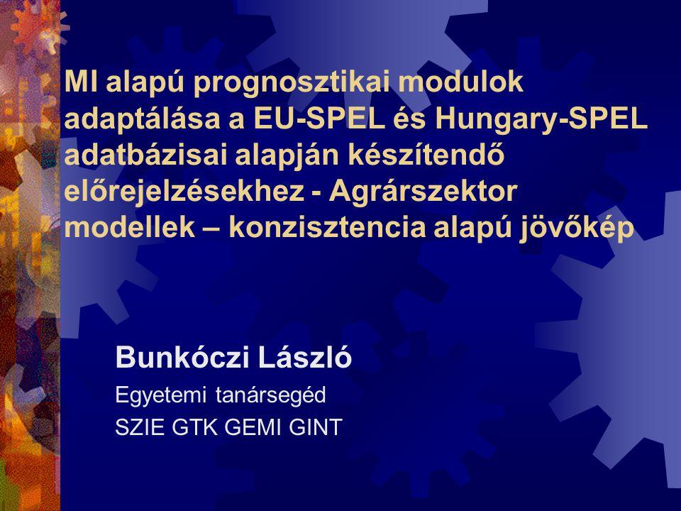 MI alapú prognosztikai modulok adaptálása a EU-SPEL és Hungary-SPEL adatbázisai alapján készítendő előrejelzésekhez - Agrárszektor modellek – konzisztencia alapú jövőkép Bunkóczi László Egyetemi tanársegéd SZIE GTK GEMI GINT