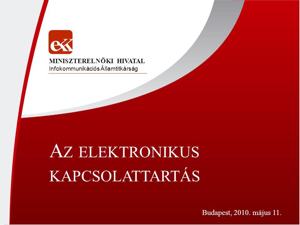 A Z ELEKTRONIKUS KAPCSOLATTARTÁS Infokommunikációs Államtitkárság MINISZTERELNÖKI HIVATAL Budapest, 2010.