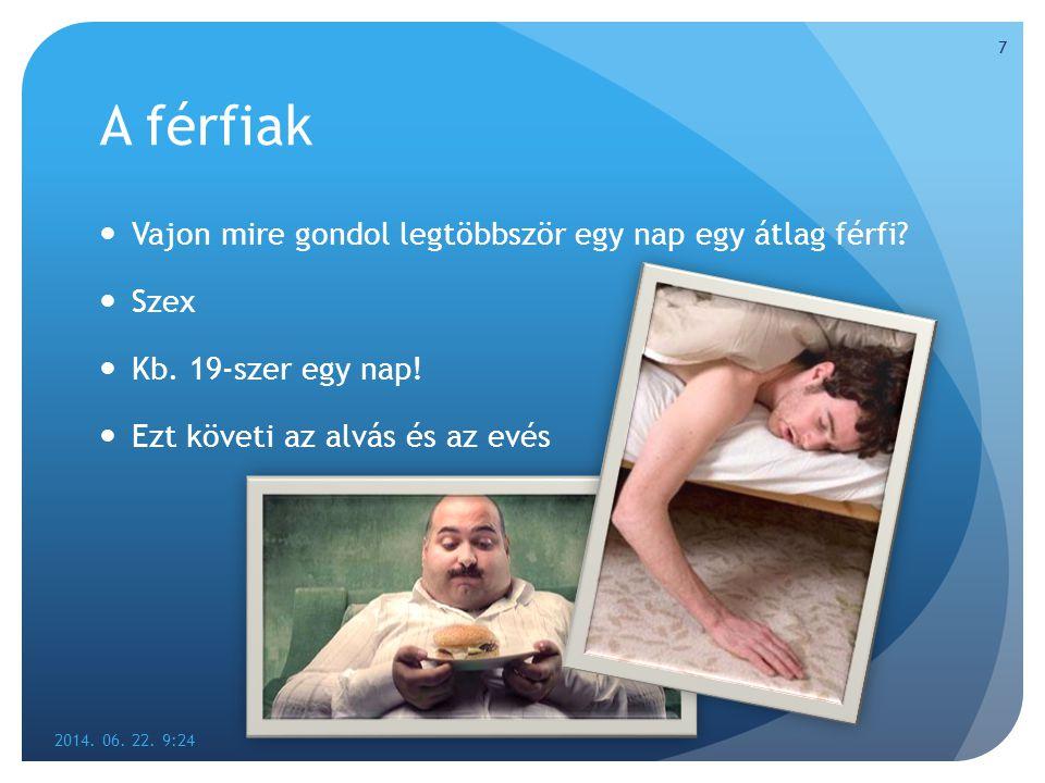 A férfiak  Vajon mire gondol legtöbbször egy nap egy átlag férfi?  Szex  Kb. 19-szer egy nap!  Ezt követi az alvás és az evés 2014. 06. 22. 9:26 7