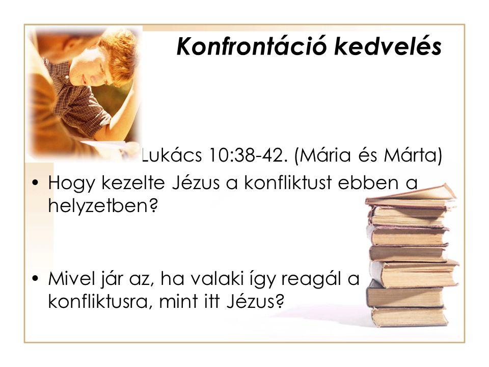 Konfrontáció kedvelés Lukács 10:38-42. (Mária és Márta) •Hogy kezelte Jézus a konfliktust ebben a helyzetben? •Mivel jár az, ha valaki így reagál a ko
