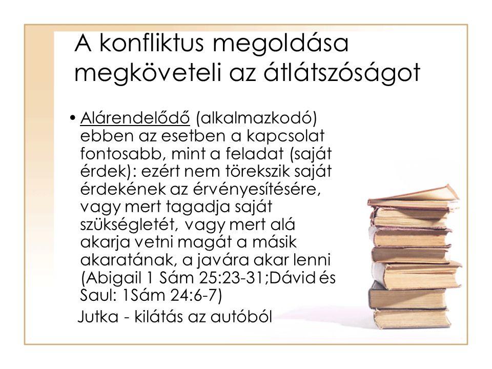A konfliktus megoldása megköveteli az átlátszóságot •Alárendelődő (alkalmazkodó) ebben az esetben a kapcsolat fontosabb, mint a feladat (saját érdek): ezért nem törekszik saját érdekének az érvényesítésére, vagy mert tagadja saját szükségletét, vagy mert alá akarja vetni magát a másik akaratának, a javára akar lenni (Abigail 1 Sám 25:23-31;Dávid és Saul: 1Sám 24:6-7) Jutka - kilátás az autóból