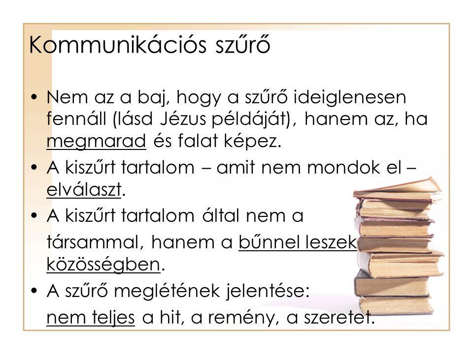 Kommunikációs szűrő •Nem az a baj, hogy a szűrő ideiglenesen fennáll (lásd Jézus példáját), hanem az, ha megmarad és falat képez. •A kiszűrt tartalom