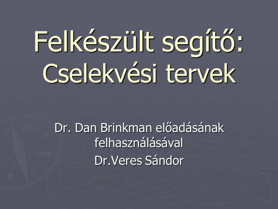 Felkészült segítő: Cselekvési tervek Felkészült segítő: Cselekvési tervek Dr. Dan Brinkman előadásának felhasználásával Dr.Veres Sándor
