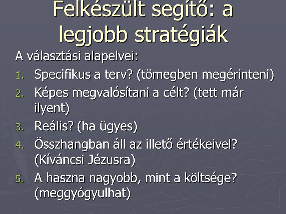 Felkészült segítő: a legjobb stratégiák A választási alapelvei: 1. Specifikus a terv? (tömegben megérinteni) 2. Képes megvalósítani a célt? (tett már