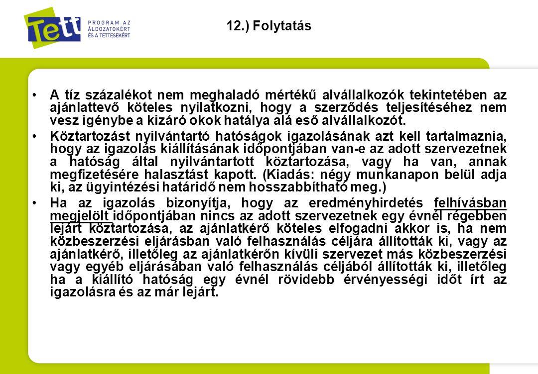12.) Folytatás •A tíz százalékot nem meghaladó mértékű alvállalkozók tekintetében az ajánlattevő köteles nyilatkozni, hogy a szerződés teljesítéséhez