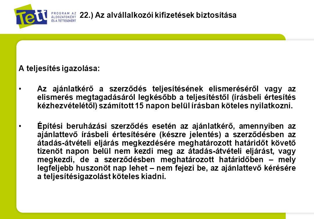 22.) Az alvállalkozói kifizetések biztosítása A teljesítés igazolása: •Az ajánlatkérő a szerződés teljesítésének elismeréséről vagy az elismerés megta