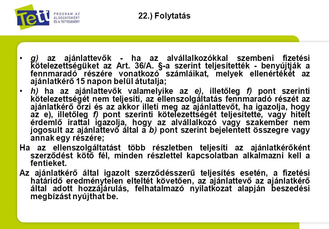 22.) Folytatás •g) az ajánlattevők - ha az alvállalkozókkal szembeni fizetési kötelezettségüket az Art. 36/A. §-a szerint teljesítették - benyújtják a
