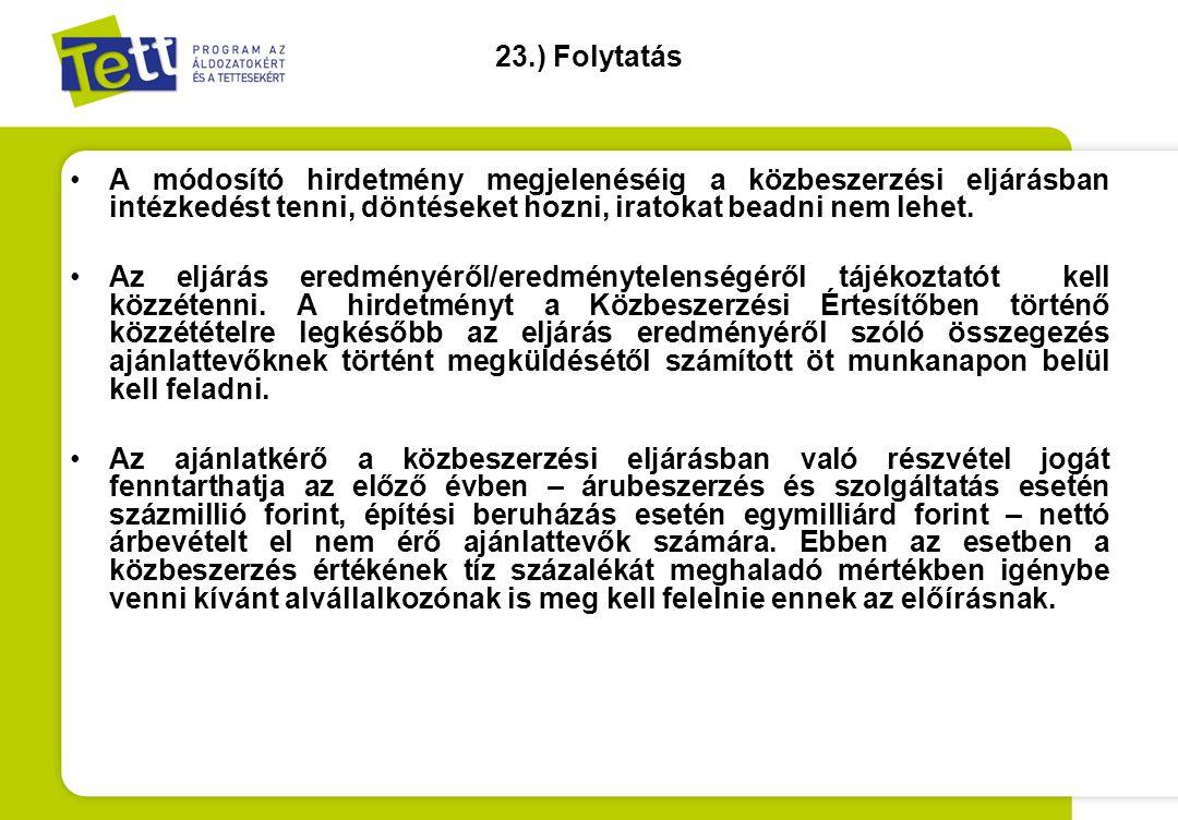 23.) Folytatás •A módosító hirdetmény megjelenéséig a közbeszerzési eljárásban intézkedést tenni, döntéseket hozni, iratokat beadni nem lehet. •Az elj