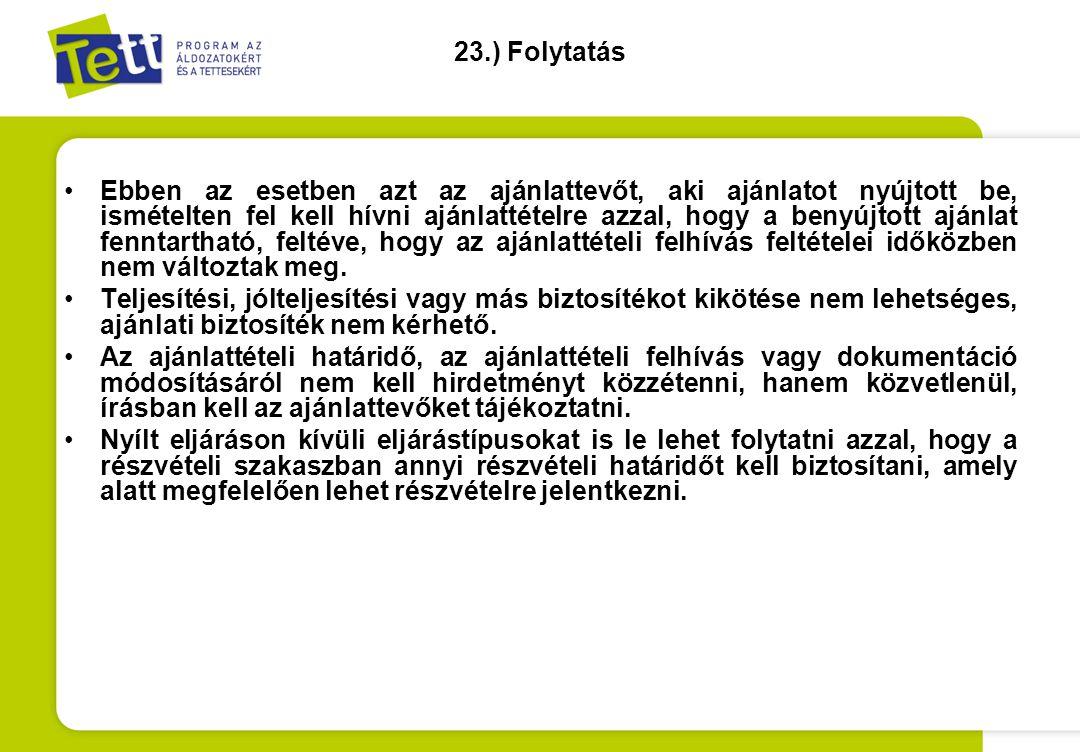 23.) Folytatás •Ebben az esetben azt az ajánlattevőt, aki ajánlatot nyújtott be, ismételten fel kell hívni ajánlattételre azzal, hogy a benyújtott ajá