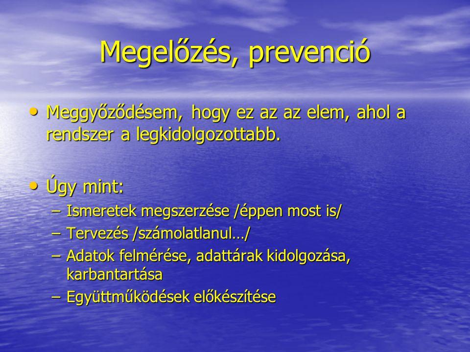 Megelőzés, prevenció • Meggyőződésem, hogy ez az az elem, ahol a rendszer a legkidolgozottabb. • Úgy mint: –Ismeretek megszerzése /éppen most is/ –Ter