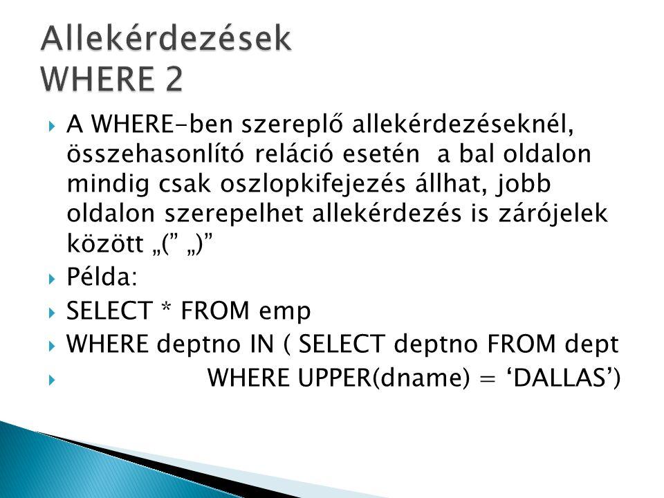 """ A WHERE-ben szereplő allekérdezéseknél, összehasonlító reláció esetén a bal oldalon mindig csak oszlopkifejezés állhat, jobb oldalon szerepelhet allekérdezés is zárójelek között """"( """")  Példa:  SELECT * FROM emp  WHERE deptno IN ( SELECT deptno FROM dept  WHERE UPPER(dname) = 'DALLAS')"""