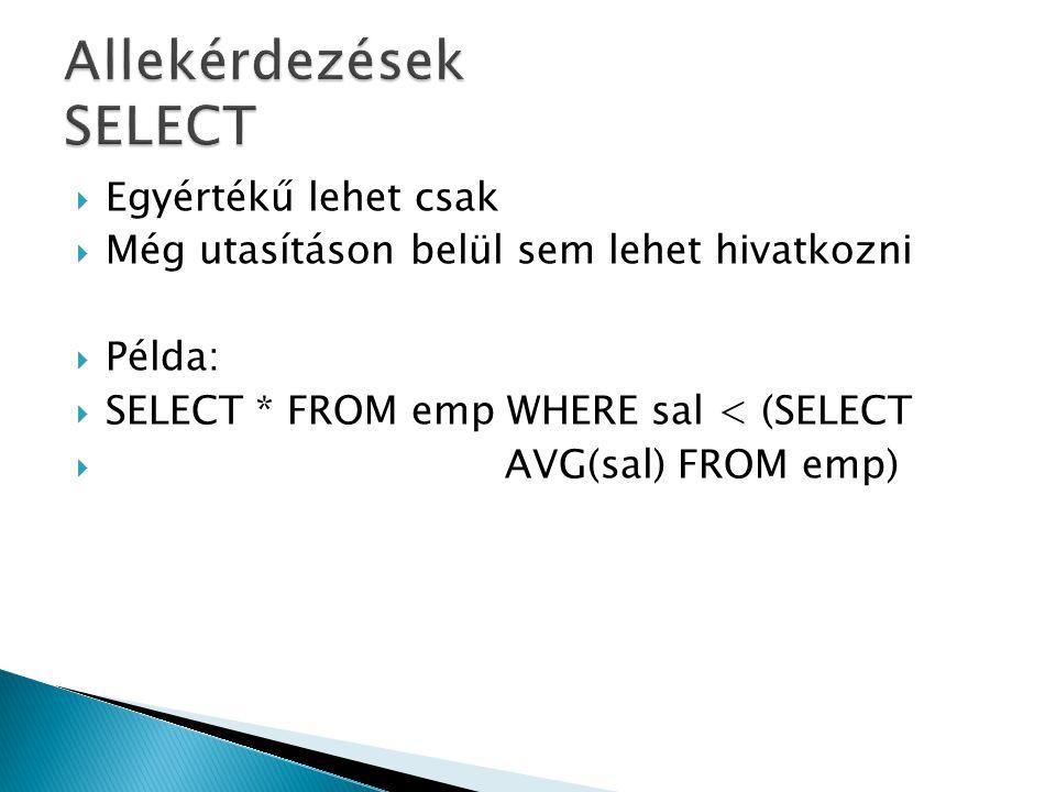  Egyértékű lehet csak  Még utasításon belül sem lehet hivatkozni  Példa:  SELECT * FROM emp WHERE sal < (SELECT  AVG(sal) FROM emp)