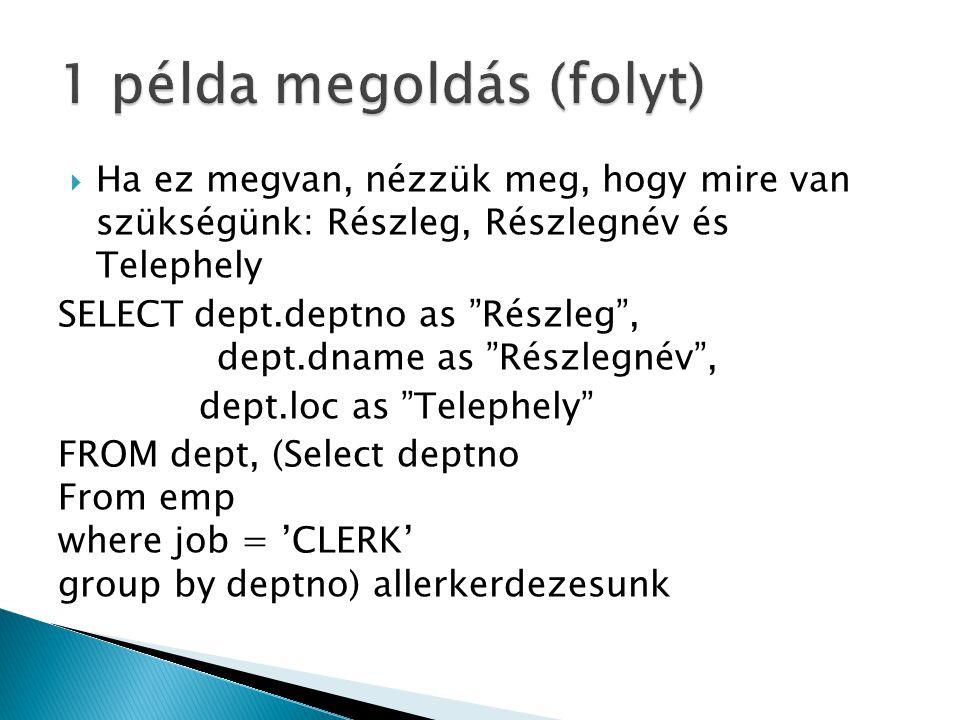  Ha ez megvan, nézzük meg, hogy mire van szükségünk: Részleg, Részlegnév és Telephely SELECT dept.deptno as Részleg , dept.dname as Részlegnév , dept.loc as Telephely FROM dept, (Select deptno From emp where job = 'CLERK' group by deptno) allerkerdezesunk