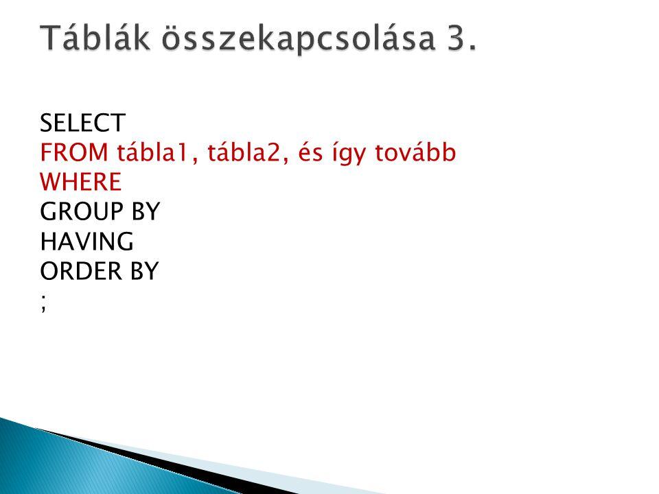 SELECT FROM tábla1, tábla2, és így tovább WHERE GROUP BY HAVING ORDER BY ;