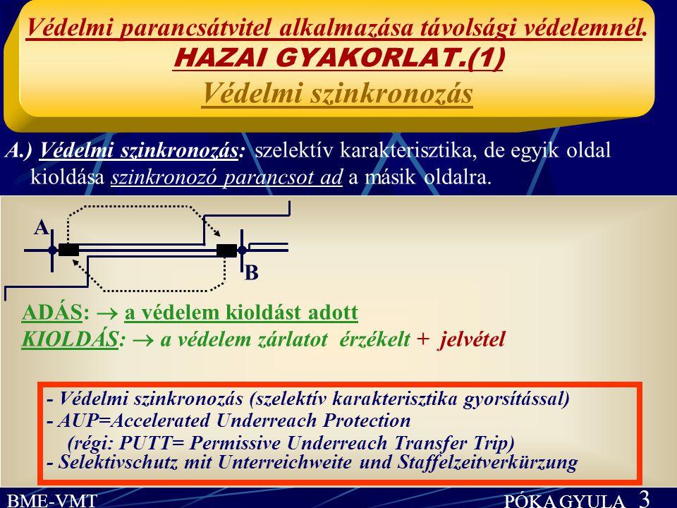 BME-VMT PÓKA GYULA 3 A.) Védelmi szinkronozás: szelektív karakterisztika, de egyik oldal kioldása szinkronozó parancsot ad a másik oldalra. Védelmi pa